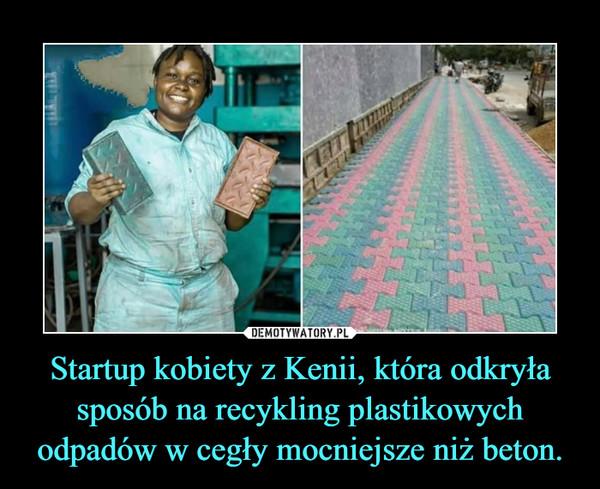 Startup kobiety z Kenii, która odkryła sposób na recykling plastikowych odpadów w cegły mocniejsze niż beton. –