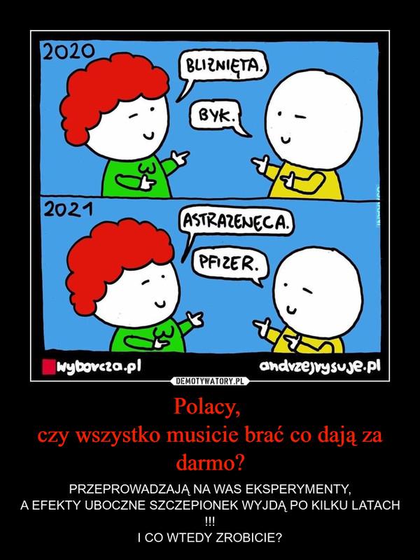 Polacy, czy wszystko musicie brać co dają za darmo? – PRZEPROWADZAJĄ NA WAS EKSPERYMENTY,A EFEKTY UBOCZNE SZCZEPIONEK WYJDĄ PO KILKU LATACH !!!I CO WTEDY ZROBICIE?