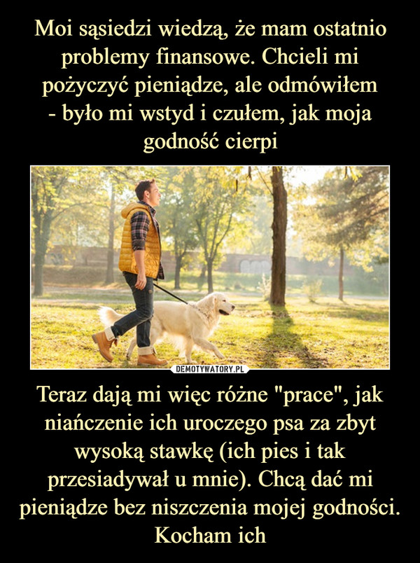 """Teraz dają mi więc różne """"prace"""", jak niańczenie ich uroczego psa za zbyt wysoką stawkę (ich pies i tak przesiadywał u mnie). Chcą dać mi pieniądze bez niszczenia mojej godności. Kocham ich –"""