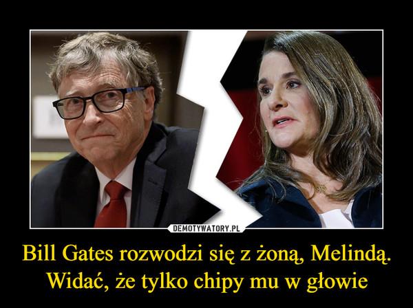 Bill Gates rozwodzi się z żoną, Melindą. Widać, że tylko chipy mu w głowie –