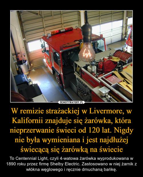 W remizie strażackiej w Livermore, w Kalifornii znajduje się żarówka, która nieprzerwanie świeci od 120 lat. Nigdy nie była wymieniana i jest najdłużej świecącą się żarówką na świecie