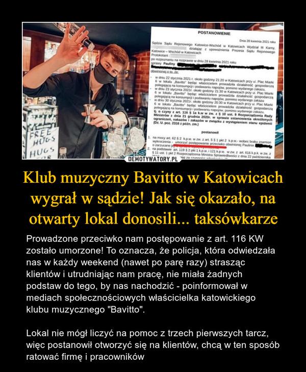 """Klub muzyczny Bavitto w Katowicach wygrał w sądzie! Jak się okazało, na otwarty lokal donosili... taksówkarze – Prowadzone przeciwko nam postępowanie z art. 116 KW zostało umorzone! To oznacza, że policja, która odwiedzała nas w każdy weekend (nawet po parę razy) strasząc klientów i utrudniając nam pracę, nie miała żadnych podstaw do tego, by nas nachodzić - poinformował w mediach społecznościowych właścicielka katowickiego klubu muzycznego """"Bavitto"""". Lokal nie mógł liczyć na pomoc z trzech pierwszych tarcz, więc postanowił otworzyć się na klientów, chcą w ten sposób ratować firmę i pracowników"""