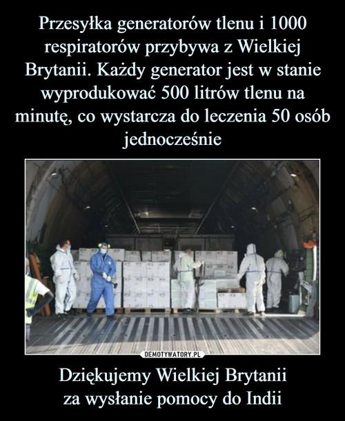 Przesyłka generatorów tlenu i 1000 respiratorów przybywa z Wielkiej Brytanii. Każdy generator jest w stanie wyprodukować 500 litrów tlenu na minutę, co wystarcza do leczenia 50 osób jednocześnie Dziękujemy Wielkiej Brytanii za wysłanie pomocy do Indii