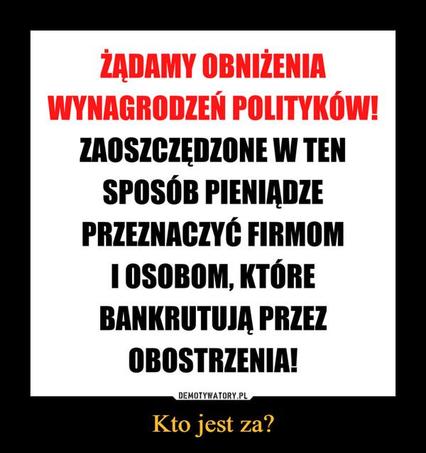 Kto jest za? –  ŻĄDAMY OBNIŻENIA , WYNAGRODZEŃ POLITYKÓW! ZAOSZCZĘDZONE W TEN SPOSÓB PIENIĄDZE PRZEZNACZYĆ FIRMOM I OSOBOM, KTÓRE BANKRUTUJĄ PRZEZ OBOSTRZENIA!