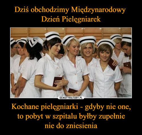 Dziś obchodzimy Międzynarodowy  Dzień Pielęgniarek Kochane pielęgniarki - gdyby nie one, to pobyt w szpitalu byłby zupełnie nie do zniesienia