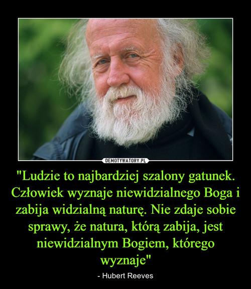 """""""Ludzie to najbardziej szalony gatunek. Człowiek wyznaje niewidzialnego Boga i zabija widzialną naturę. Nie zdaje sobie sprawy, że natura, którą zabija, jest niewidzialnym Bogiem, którego wyznaje"""""""