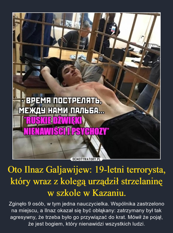 Oto Ilnaz Galjawijew: 19-letni terrorysta, który wraz z kolegą urządził strzelaninę w szkole w Kazaniu. – Zginęło 9 osób, w tym jedna nauczycielka. Wspólnika zastrzelono na miejscu, a Ilnaz okazał się być obłąkany: zatrzymany był tak agresywny, że trzeba było go przywiązać do krat. Mówił że pojął, że jest bogiem, który nienawidzi wszystkich ludzi.
