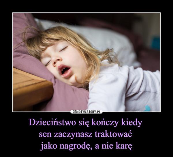 Dzieciństwo się kończy kiedy sen zaczynasz traktować jako nagrodę, a nie karę –