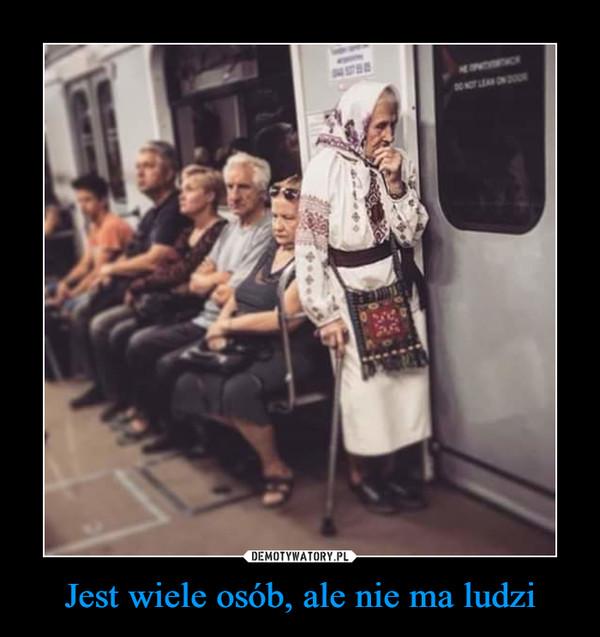 Jest wiele osób, ale nie ma ludzi –