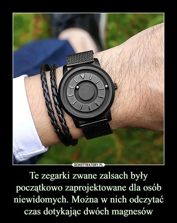 Te zegarki zwane zalsach były początkowo zaprojektowane dla osób niewidomych. Można w nich odczytać czas dotykając dwóch magnesów –