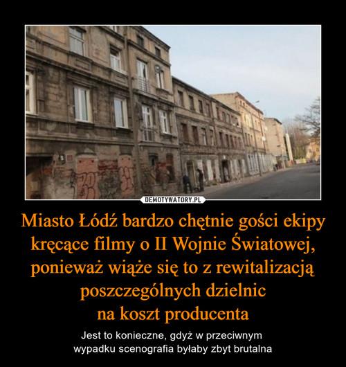 Miasto Łódź bardzo chętnie gości ekipy kręcące filmy o II Wojnie Światowej, ponieważ wiąże się to z rewitalizacją poszczególnych dzielnic na koszt producenta