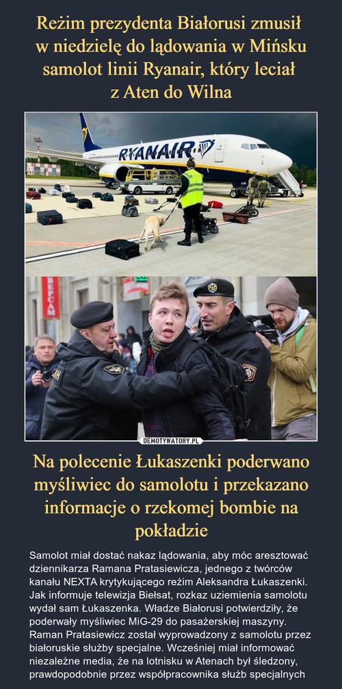 Reżim prezydenta Białorusi zmusił  w niedzielę do lądowania w Mińsku samolot linii Ryanair, który leciał  z Aten do Wilna Na polecenie Łukaszenki poderwano myśliwiec do samolotu i przekazano informacje o rzekomej bombie na pokładzie