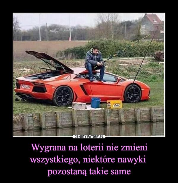 Wygrana na loterii nie zmieni wszystkiego, niektóre nawyki pozostaną takie same –