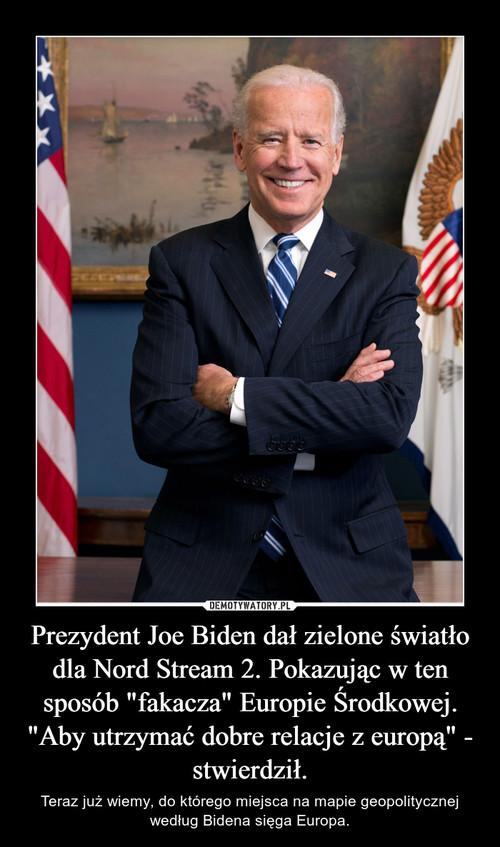 """Prezydent Joe Biden dał zielone światło dla Nord Stream 2. Pokazując w ten sposób """"fakacza"""" Europie Środkowej. """"Aby utrzymać dobre relacje z europą"""" - stwierdził."""