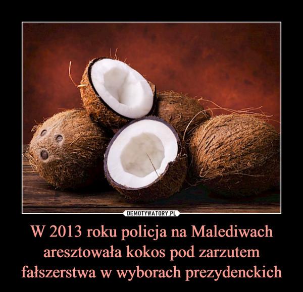 W 2013 roku policja na Malediwach aresztowała kokos pod zarzutem fałszerstwa w wyborach prezydenckich –