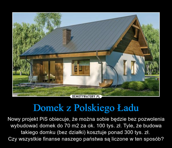 Domek z Polskiego Ładu – Nowy projekt PiS obiecuje, że można sobie będzie bez pozwolenia wybudować domek do 70 m2 za ok. 100 tys. zł. Tyle, że budowa takiego domku (bez działki) kosztuje ponad 300 tys. zł. Czy wszystkie finanse naszego państwa są liczone w ten sposób?