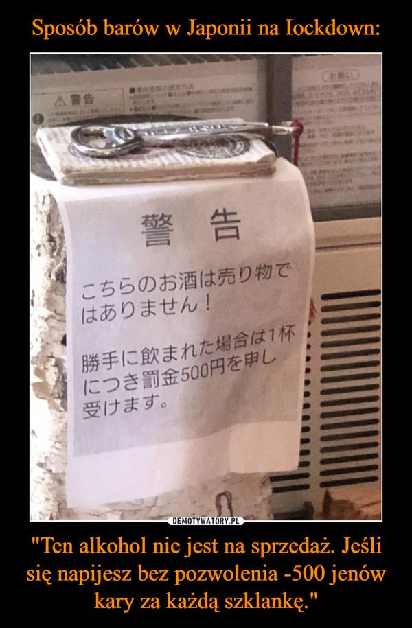 """""""Ten alkohol nie jest na sprzedaż. Jeśli się napijesz bez pozwolenia -500 jenów kary za każdą szklankę."""" –"""