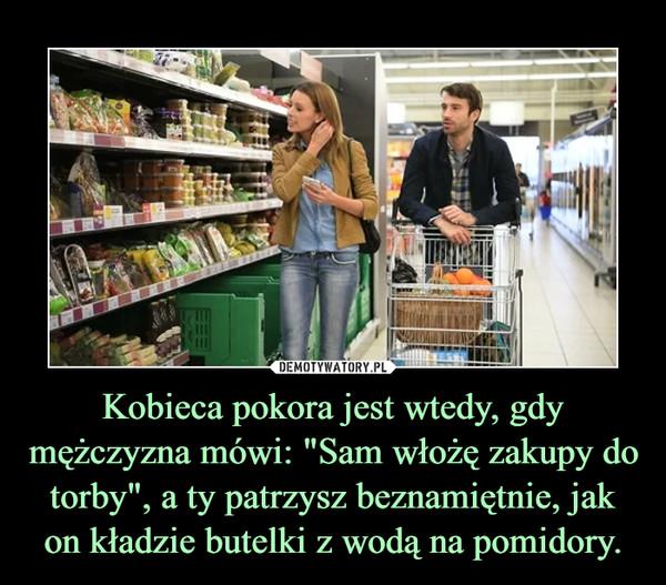 """Kobieca pokora jest wtedy, gdy mężczyzna mówi: """"Sam włożę zakupy do torby"""", a ty patrzysz beznamiętnie, jak on kładzie butelki z wodą na pomidory. –"""