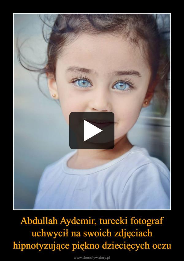 Abdullah Aydemir, turecki fotograf uchwycił na swoich zdjęciach hipnotyzujące piękno dziecięcych oczu –