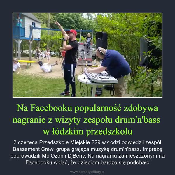 Na Facebooku popularność zdobywa nagranie z wizyty zespołu drum'n'bass w łódzkim przedszkolu – 2 czerwca Przedszkole Miejskie 229 w Łodzi odwiedził zespół Bassement Crew, grupa grająca muzykę drum'n'bass. Imprezę poprowadzili Mc Ozon i DjBeny. Na nagraniu zamieszczonym na Facebooku widać, że dzieciom bardzo się podobało