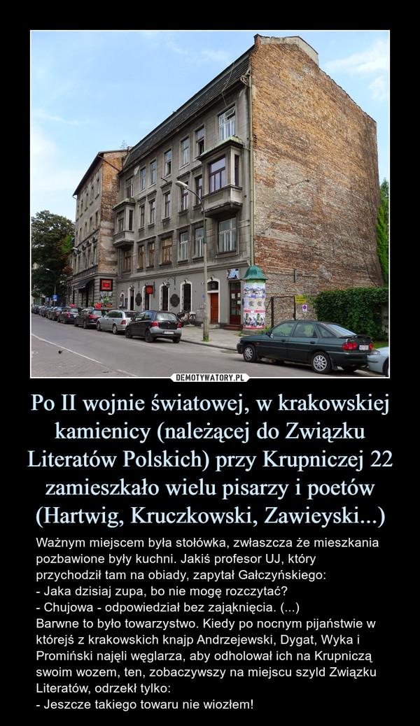 Po II wojnie światowej, w krakowskiej kamienicy (należącej do Związku Literatów Polskich) przy Krupniczej 22 zamieszkało wielu pisarzy i poetów (Hartwig, Kruczkowski, Zawieyski...) – Ważnym miejscem była stołówka, zwłaszcza że mieszkania pozbawione były kuchni. Jakiś profesor UJ, który przychodził tam na obiady, zapytał Gałczyńskiego:- Jaka dzisiaj zupa, bo nie mogę rozczytać?- Chujowa - odpowiedział bez zająknięcia. (...)Barwne to było towarzystwo. Kiedy po nocnym pijaństwie w którejś z krakowskich knajp Andrzejewski, Dygat, Wyka i Promiński najęli węglarza, aby odholował ich na Krupniczą swoim wozem, ten, zobaczywszy na miejscu szyld Związku Literatów, odrzekł tylko:- Jeszcze takiego towaru nie wiozłem! Ważnym miejscem była stołówka, zwłaszcza że mieszkania pozbawione były kuchni. Jakiś profesor UJ, który przychodził tam na obiady, zapytał Gałczyńskiego:- Jaka dzisiaj zupa, bo nie mogę rozczytać?- Chujowa - odpowiedział bez zająknięcia. (...)Barwne to było towarzystwo. Kiedy po nocnym pijaństwie w którejś z krakowskich knajp Andrzejewski, Dygat, Wyka i Promiński najęli węglarza, aby odholował ich na Krupniczą swoim wozem, ten, zobaczywszy na miejscu szyld Związku Literatów, odrzekł tylko:- Jeszcze takiego towaru nie wiozłem!