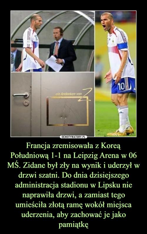 Francja zremisowała z Koreą Południową 1-1 na Leipzig Arena w 06 MŚ. Zidane był zły na wynik i uderzył w drzwi szatni. Do dnia dzisiejszego administracja stadionu w Lipsku nie naprawiła drzwi, a zamiast tego umieściła złotą ramę wokół miejsca uderzenia, aby zachować je jako pamiątkę