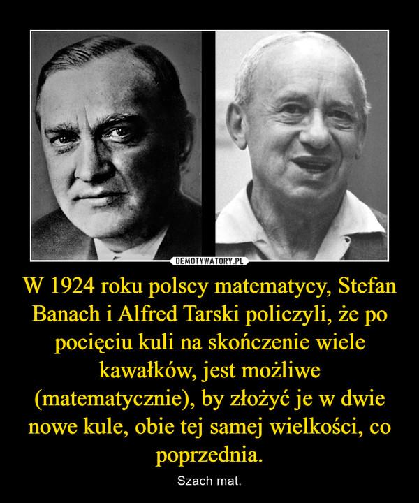 W 1924 roku polscy matematycy, Stefan Banach i Alfred Tarski policzyli, że po pocięciu kuli na skończenie wiele kawałków, jest możliwe (matematycznie), by złożyć je w dwie nowe kule, obie tej samej wielkości, co poprzednia. – Szach mat.