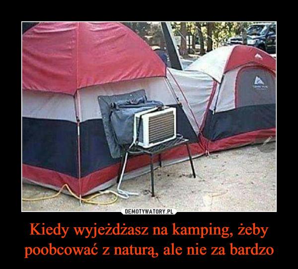 Kiedy wyjeżdżasz na kamping, żeby poobcować z naturą, ale nie za bardzo –