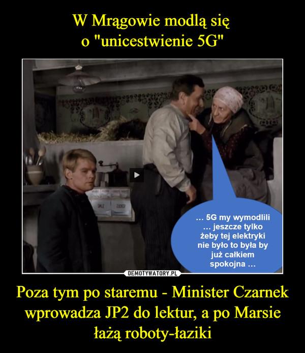 Poza tym po staremu - Minister Czarnek wprowadza JP2 do lektur, a po Marsie łażą roboty-łaziki –  ... 5G my wymodlili... jeszcze tylkożeby tej elektrykinie było to była byjuż całkiemspokojna ...