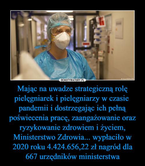 Mając na uwadze strategiczną rolę pielęgniarek i pielęgniarzy w czasie  pandemii i dostrzegając ich pełną poświecenia pracę, zaangażowanie oraz ryzykowanie zdrowiem i życiem, Ministerstwo Zdrowia... wypłaciło w 2020 roku 4.424.656,22 zł nagród dla 667 urzędników ministerstwa