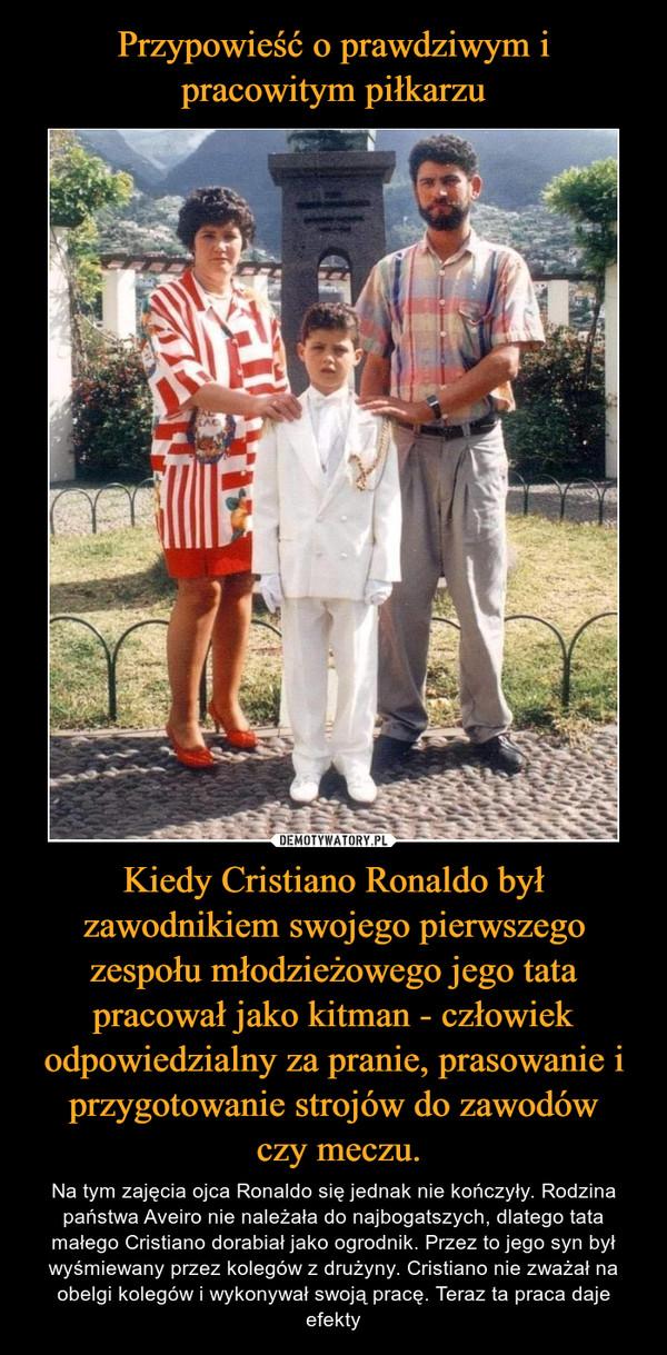 Kiedy Cristiano Ronaldo był zawodnikiem swojego pierwszego zespołu młodzieżowego jego tata pracował jako kitman - człowiek odpowiedzialny za pranie, prasowanie i przygotowanie strojów do zawodów czy meczu. – Na tym zajęcia ojca Ronaldo się jednak nie kończyły. Rodzina państwa Aveiro nie należała do najbogatszych, dlatego tata małego Cristiano dorabiał jako ogrodnik. Przez to jego syn był wyśmiewany przez kolegów z drużyny. Cristiano nie zważał na obelgi kolegów i wykonywał swoją pracę. Teraz ta praca daje efekty
