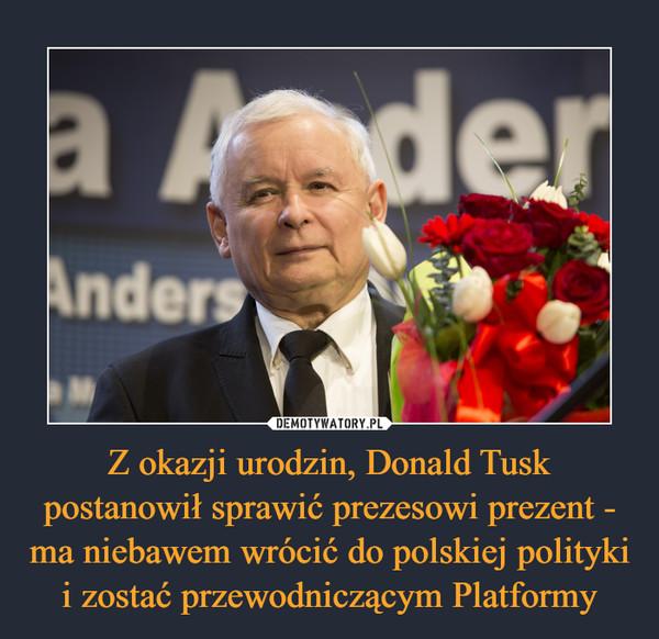 Z okazji urodzin, Donald Tusk postanowił sprawić prezesowi prezent - ma niebawem wrócić do polskiej polityki i zostać przewodniczącym Platformy –