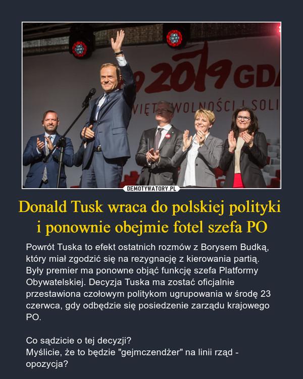 """Donald Tusk wraca do polskiej polityki i ponownie obejmie fotel szefa PO – Powrót Tuska to efekt ostatnich rozmów z Borysem Budką, który miał zgodzić się na rezygnację z kierowania partią. Były premier ma ponowne objąć funkcję szefa Platformy Obywatelskiej. Decyzja Tuska ma zostać oficjalnie przestawiona czołowym politykom ugrupowania w środę 23 czerwca, gdy odbędzie się posiedzenie zarządu krajowego PO.Co sądzicie o tej decyzji? Myślicie, że to będzie """"gejmczendżer"""" na linii rząd - opozycja?"""