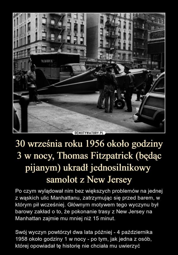 30 września roku 1956 około godziny3 w nocy, Thomas Fitzpatrick (będąc pijanym) ukradł jednosilnikowy samolot z New Jersey – Po czym wylądował nim bez większych problemów na jednej z wąskich ulic Manhattanu, zatrzymując się przed barem, w którym pił wcześniej. Głównym motywem tego wyczynu był barowy zakład o to, że pokonanie trasy z New Jersey na Manhattan zajmie mu mniej niż 15 minut.Swój wyczyn powtórzył dwa lata później - 4 października 1958 około godziny 1 w nocy - po tym, jak jedna z osób, której opowiadał tę historię nie chciała mu uwierzyć