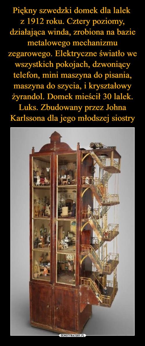 Piękny szwedzki domek dla lalek  z 1912 roku. Cztery poziomy, działająca winda, zrobiona na bazie metalowego mechanizmu zegarowego. Elektryczne światło we wszystkich pokojach, dzwoniący telefon, mini maszyna do pisania, maszyna do szycia, i kryształowy żyrandol. Domek mieścił 30 lalek. Luks. Zbudowany przez Johna Karlssona dla jego młodszej siostry