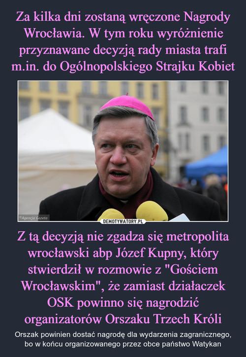 """Za kilka dni zostaną wręczone Nagrody Wrocławia. W tym roku wyróżnienie przyznawane decyzją rady miasta trafi m.in. do Ogólnopolskiego Strajku Kobiet Z tą decyzją nie zgadza się metropolita wrocławski abp Józef Kupny, który stwierdził w rozmowie z """"Gościem Wrocławskim"""", że zamiast działaczek OSK powinno się nagrodzić organizatorów Orszaku Trzech Króli"""