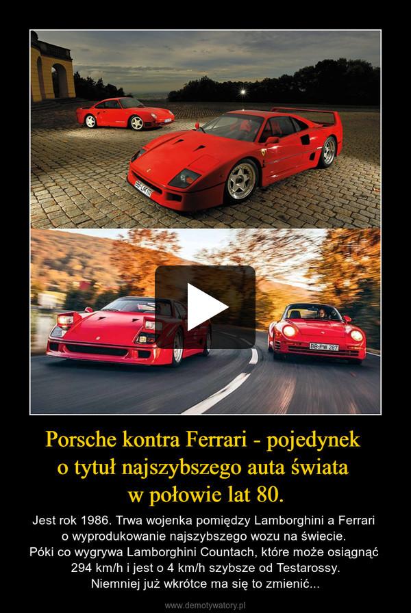 Porsche kontra Ferrari - pojedynek o tytuł najszybszego auta świata w połowie lat 80. – Jest rok 1986. Trwa wojenka pomiędzy Lamborghini a Ferrari o wyprodukowanie najszybszego wozu na świecie. Póki co wygrywa Lamborghini Countach, które może osiągnąć 294 km/h i jest o 4 km/h szybsze od Testarossy.Niemniej już wkrótce ma się to zmienić...