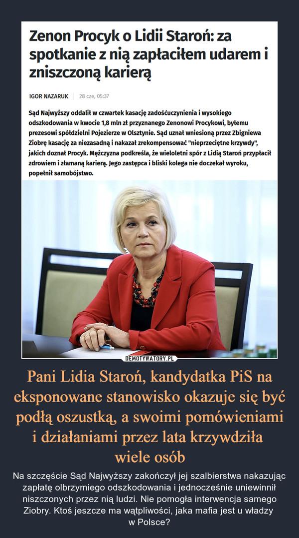 """Pani Lidia Staroń, kandydatka PiS na eksponowane stanowisko okazuje się być podłą oszustką, a swoimi pomówieniami i działaniami przez lata krzywdziła wiele osób – Na szczęście Sąd Najwyższy zakończył jej szalbierstwa nakazując zapłatę olbrzymiego odszkodowania i jednocześnie uniewinnił niszczonych przez nią ludzi. Nie pomogła interwencja samego Ziobry. Ktoś jeszcze ma wątpliwości, jaka mafia jest u władzy w Polsce? Zenon Procyk o Lidii Staroń: za spotkanie z nią zapłaciłem udarem i zniszczoną karierąIgor Nazaruk28 cze, 05:37 Sąd Najwyższy oddalił w czwartek kasację zadośćuczynienia i wysokiego odszkodowania w kwocie 1,8 mln zł przyznanego Zenonowi Procykowi, byłemu prezesowi spółdzielni Pojezierze w Olsztynie. Sąd uznał wniesioną przez Zbigniewa Ziobrę kasację za niezasadną i nakazał zrekompensować """"nieprzeciętne krzywdy"""", jakich doznał Procyk. Mężczyzna podkreśla, że wieloletni spór z Lidią Staroń przypłacił zdrowiem i złamaną karierą. Jego zastępca i bliski kolega nie doczekał wyroku, popełnił samobójstwo."""
