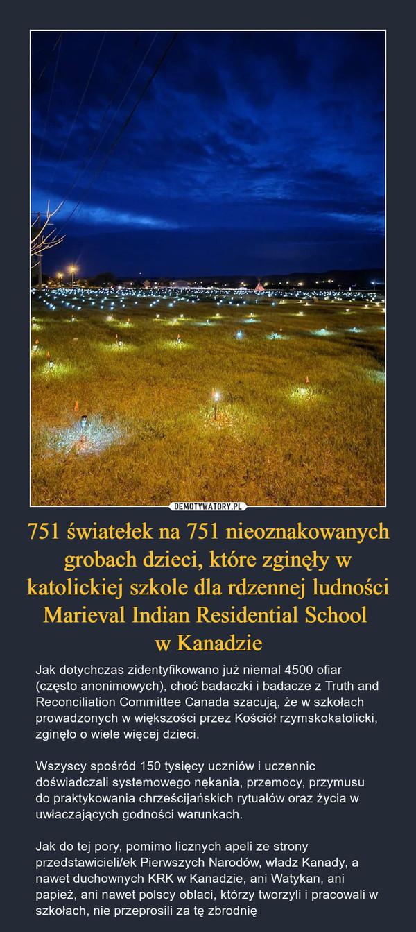 751 światełek na 751 nieoznakowanych grobach dzieci, które zginęły w katolickiej szkole dla rdzennej ludności Marieval Indian Residential School w Kanadzie – Jak dotychczas zidentyfikowano już niemal 4500 ofiar (często anonimowych), choć badaczki i badacze z Truth and Reconciliation Committee Canada szacują, że w szkołach prowadzonych w większości przez Kościół rzymskokatolicki, zginęło o wiele więcej dzieci. Wszyscy spośród 150 tysięcy uczniów i uczennic doświadczali systemowego nękania, przemocy, przymusu do praktykowania chrześcijańskich rytuałów oraz życia w uwłaczających godności warunkach. Jak do tej pory, pomimo licznych apeli ze strony przedstawicieli/ek Pierwszych Narodów, władz Kanady, a nawet duchownych KRK w Kanadzie, ani Watykan, ani papież, ani nawet polscy oblaci, którzy tworzyli i pracowali w szkołach, nie przeprosili za tę zbrodnię