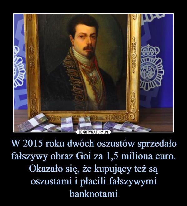 W 2015 roku dwóch oszustów sprzedało fałszywy obraz Goi za 1,5 miliona euro. Okazało się, że kupujący też są oszustami i płacili fałszywymi banknotami –