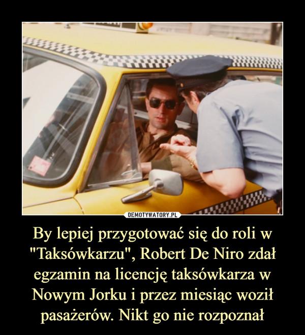 """By lepiej przygotować się do roli w """"Taksówkarzu"""", Robert De Niro zdał egzamin na licencję taksówkarza w Nowym Jorku i przez miesiąc woził pasażerów. Nikt go nie rozpoznał –"""