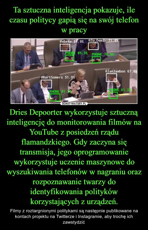 Dries Depoorter wykorzystuje sztuczną inteligencję do monitorowania filmów na YouTube z posiedzeń rządu flamandzkiego. Gdy zaczyna się transmisja, jego oprogramowanie wykorzystuje uczenie maszynowe do wyszukiwania telefonów w nagraniu oraz rozpoznawanie twarzy do identyfikowania polityków korzystających z urządzeń. – Filmy z roztargnionymi politykami są następnie publikowane na kontach projektu na Twitterze i Instagramie, aby trochę ich zawstydzić