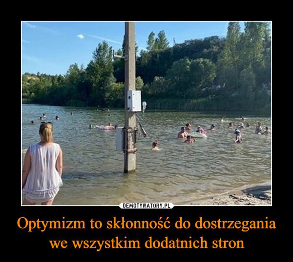 Optymizm to skłonność do dostrzegania we wszystkim dodatnich stron –