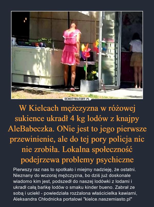 """W Kielcach mężczyzna w różowej sukience ukradł 4 kg lodów z knajpy AleBabeczka. ONie jest to jego pierwsze przewinienie, ale do tej pory policja nic nie zrobiła. Lokalna społeczność podejrzewa problemy psychiczne – Pierwszy raz nas to spotkało i miejmy nadzieję, że ostatni. Nieznany do wczoraj mężczyzna, bo dziś już doskonale wiadomo kim jest, podszedł do naszej lodówki z lodami i ukradł całą bańkę lodów o smaku kinder bueno. Zabrał ze sobą i uciekł - powiedziała rozżalona właścicielka kawiarni, Aleksandra Chłodnicka portalowi """"kielce.naszemiasto.pl"""""""