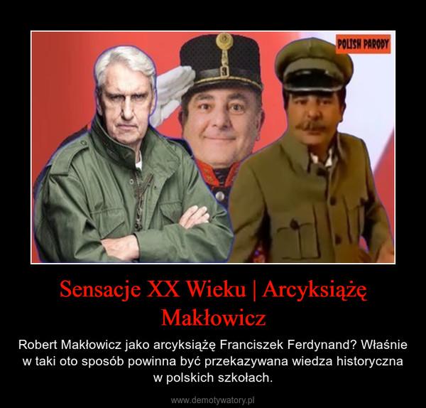 Sensacje XX Wieku   Arcyksiążę Makłowicz – Robert Makłowicz jako arcyksiążę Franciszek Ferdynand? Właśnie w taki oto sposób powinna być przekazywana wiedza historyczna w polskich szkołach.