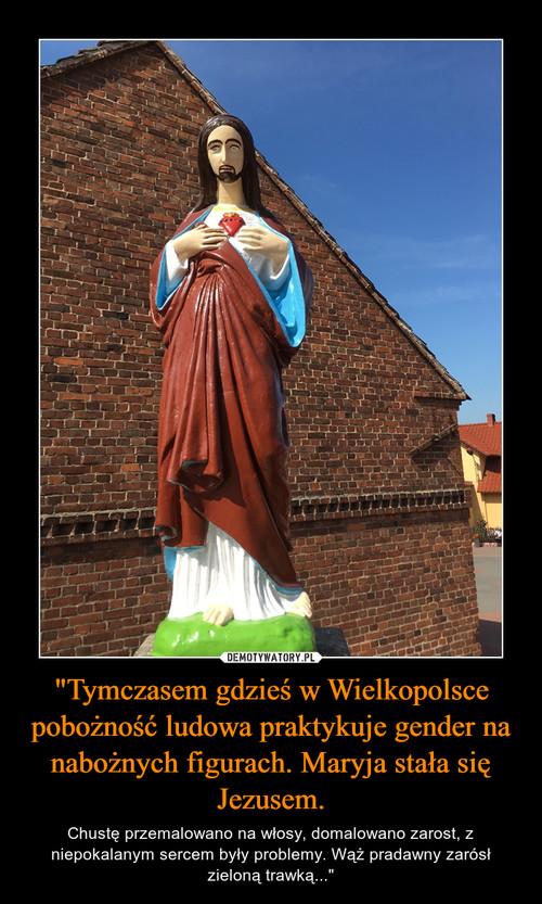 """""""Tymczasem gdzieś w Wielkopolsce pobożność ludowa praktykuje gender na nabożnych figurach. Maryja stała się Jezusem."""