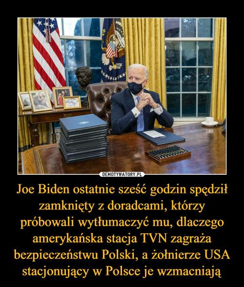 Joe Biden ostatnie sześć godzin spędził zamknięty z doradcami, którzy próbowali wytłumaczyć mu, dlaczego amerykańska stacja TVN zagraża bezpieczeństwu Polski, a żołnierze USA stacjonujący w Polsce je wzmacniają
