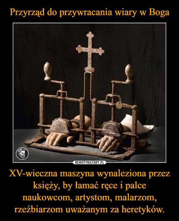 XV-wieczna maszyna wynaleziona przez księży, by łamać ręce i palce naukowcom, artystom, malarzom, rzeźbiarzom uważanym za heretyków. –
