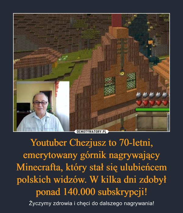 Youtuber Chezjusz to 70-letni, emerytowany górnik nagrywający Minecrafta, który stał się ulubieńcem polskich widzów. W kilka dni zdobył ponad 140.000 subskrypcji! – Życzymy zdrowia i chęci do dalszego nagrywania!