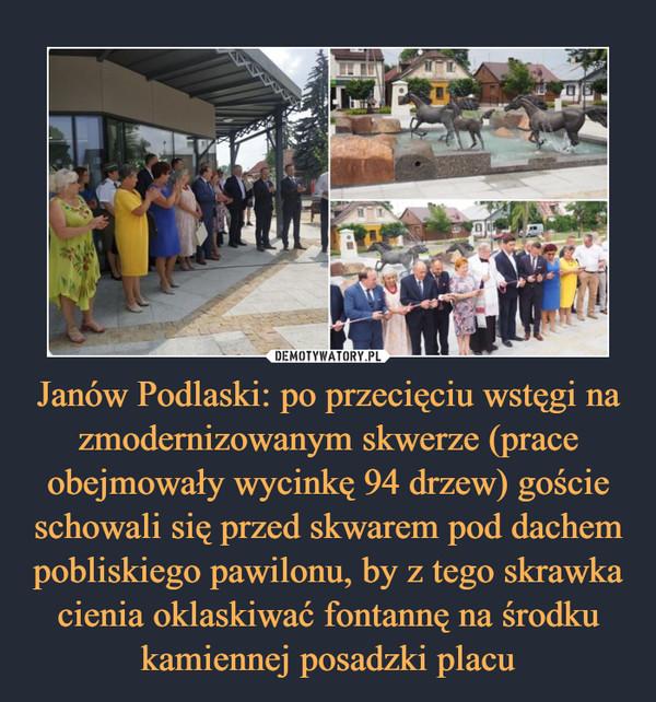 Janów Podlaski: po przecięciu wstęgi na zmodernizowanym skwerze (prace obejmowały wycinkę 94 drzew) goście schowali się przed skwarem pod dachem pobliskiego pawilonu, by z tego skrawka cienia oklaskiwać fontannę na środku kamiennej posadzki placu –